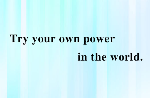 Try your own power in the world.